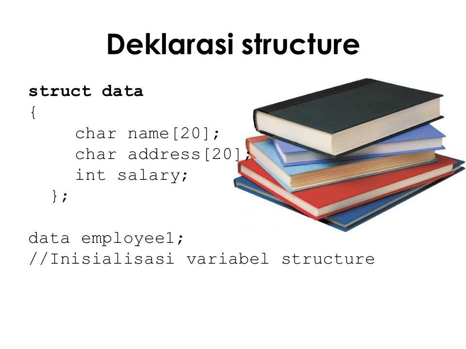 Deklarasi structure struct data { char name[20]; char address[20]; int salary; }; data employee1; //Inisialisasi variabel structure